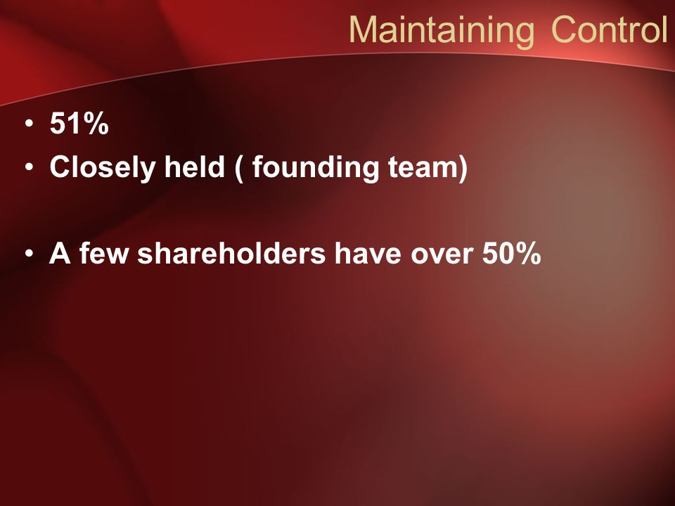Maintaining Control 51% Closely held ( founding team) A few shareholders have over 50%
