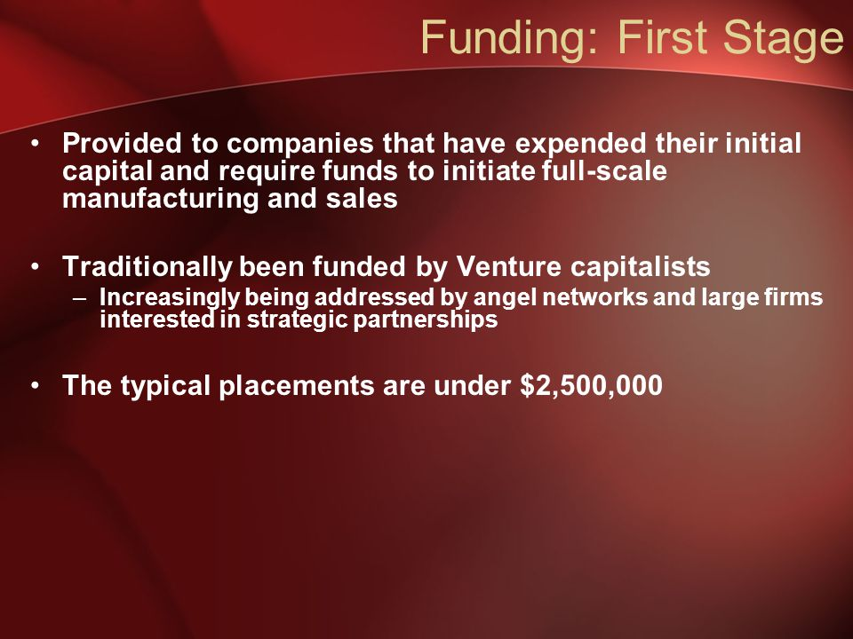 Provided to companies that have expended their initial capital and require funds to initiate full-scale manufacturing and sales Traditionally been funded by Venture capitalists –Increasingly being addressed by angel networks and large firms interested in strategic partnerships The typical placements are under $2,500,000