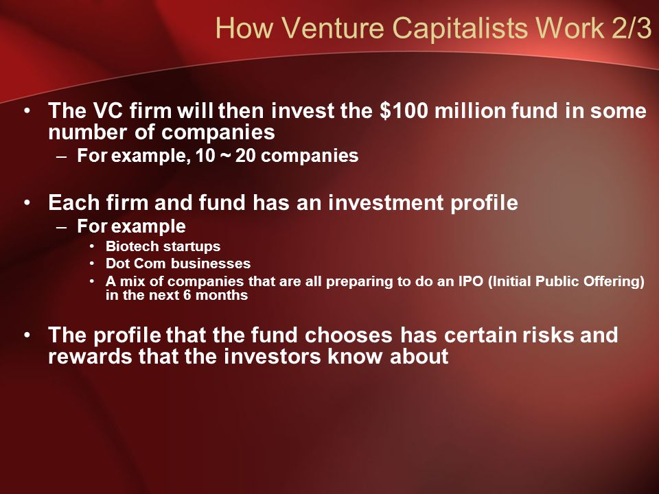 How Venture Capitalists Work 2/3 The VC firm will then invest the $100 million fund in some number of companies –For example, 10 ~ 20 companies Each firm and fund has an investment profile –For example Biotech startups Dot Com businesses A mix of companies that are all preparing to do an IPO (Initial Public Offering) in the next 6 months The profile that the fund chooses has certain risks and rewards that the investors know about