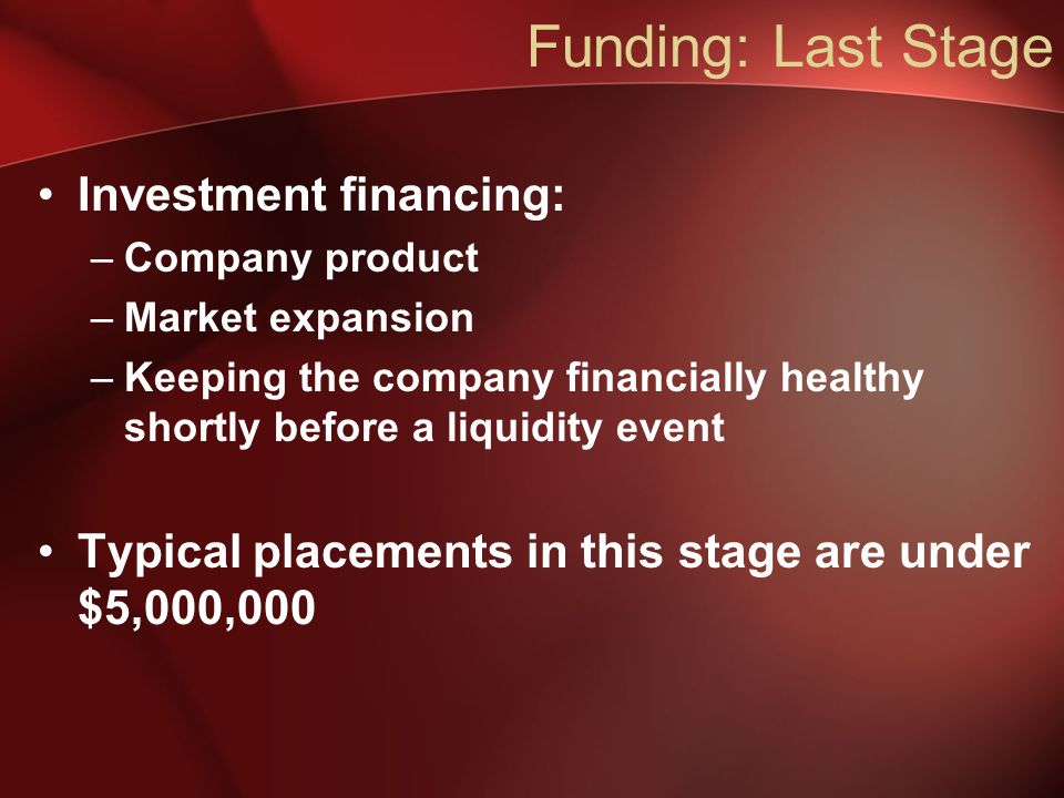 Investment financing: –Company product –Market expansion –Keeping the company financially healthy shortly before a liquidity event Typical placements in this stage are under $5,000,000