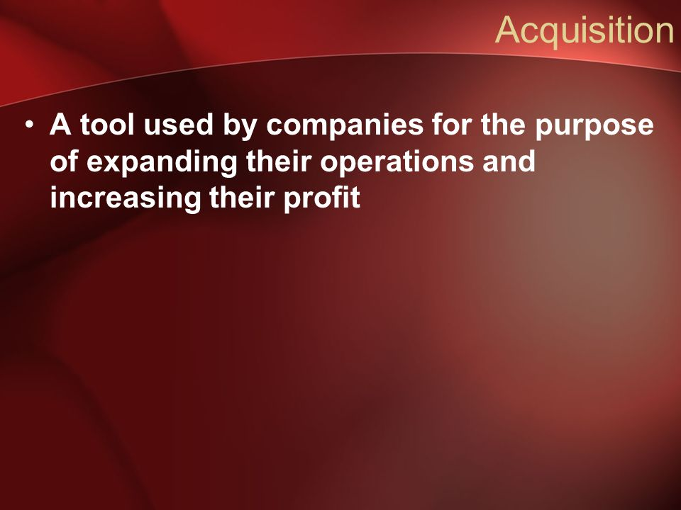 Acquisition A tool used by companies for the purpose of expanding their operations and increasing their profit