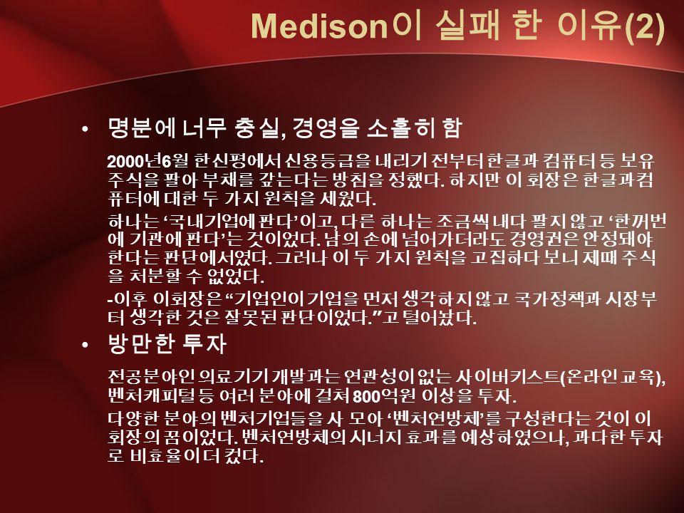 Medison 이 실패 한 이유 (2) 명분에 너무 충실, 경영을 소홀히 함 2000 년 6 월 한신평에서 신용등급을 내리기 전부터 한글과 컴퓨터 등 보유 주식을 팔아 부채를 갚는다는 방침을 정했다.