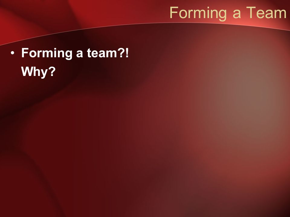 Forming a Team Forming a team?! Why?