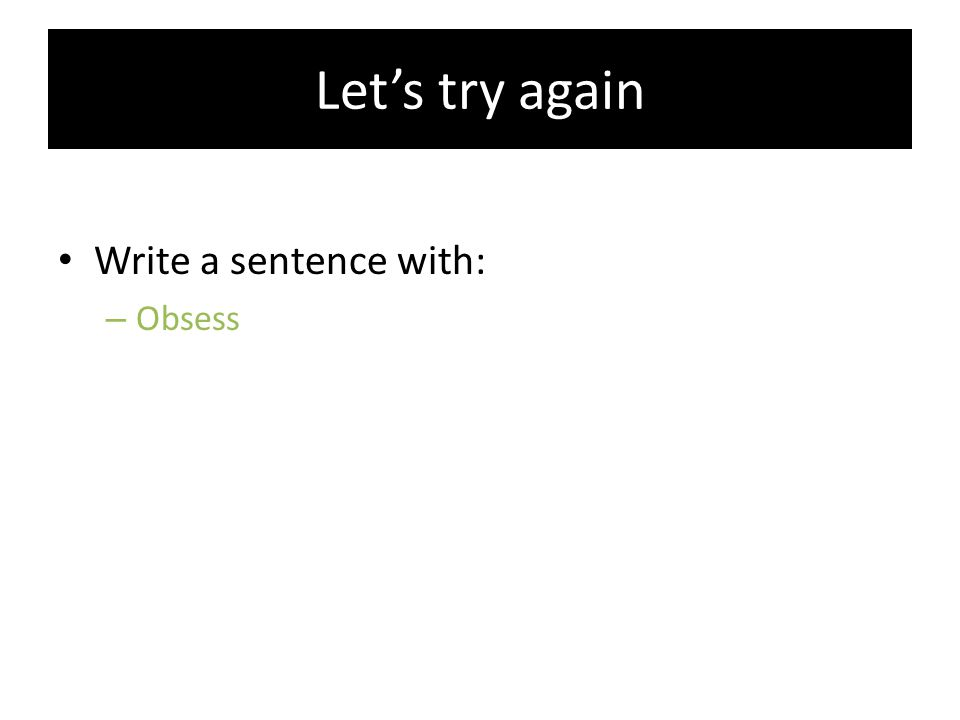 Let's try again Write a sentence with: – Obsess