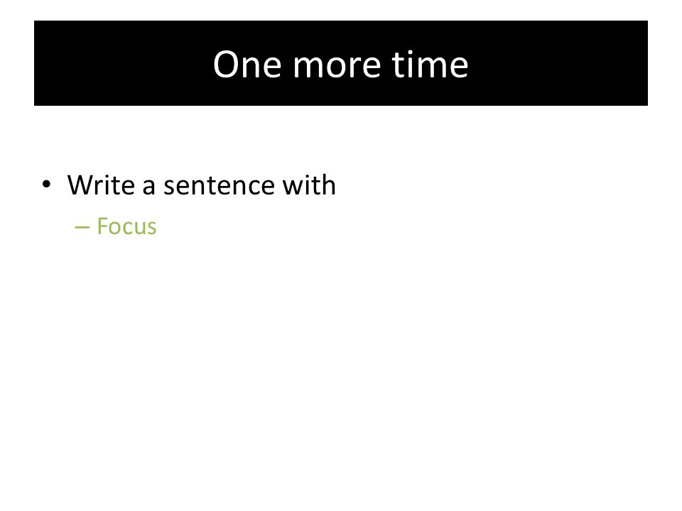 One more time Write a sentence with – Focus