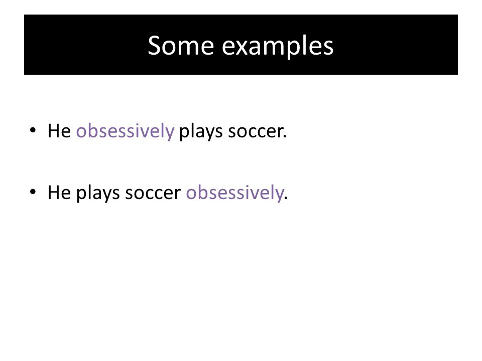 Some examples He obsessively plays soccer. He plays soccer obsessively.