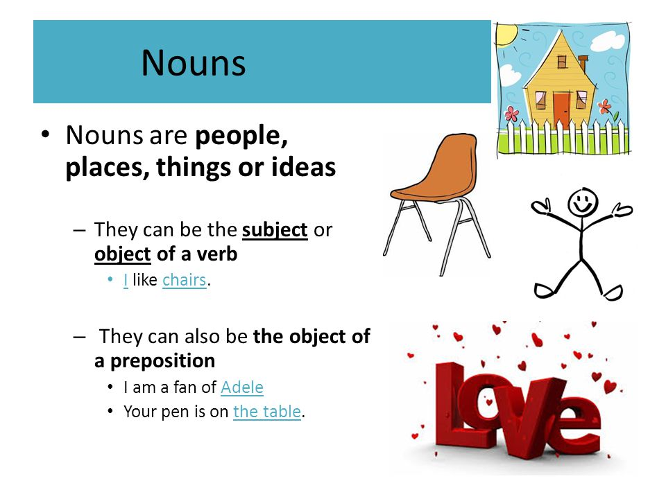 Nouns Nouns are people, places, things or ideas – They can be the subject or object of a verb I like chairs. – They can also be the object of a prepos