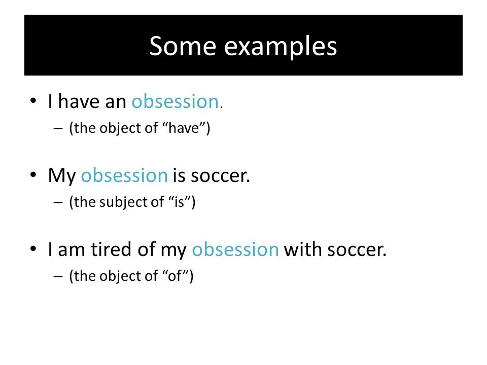 """Some examples I have an obsession. – (the object of """"have"""") My obsession is soccer. – (the subject of """"is"""") I am tired of my obsession with soccer. –"""
