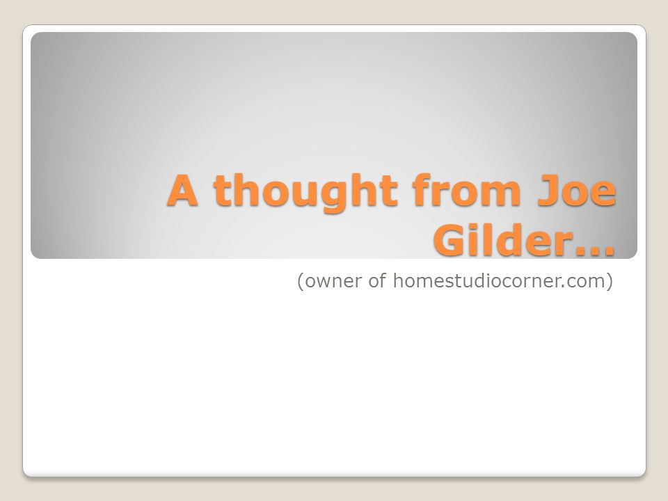 A thought from Joe Gilder… (owner of homestudiocorner.com)