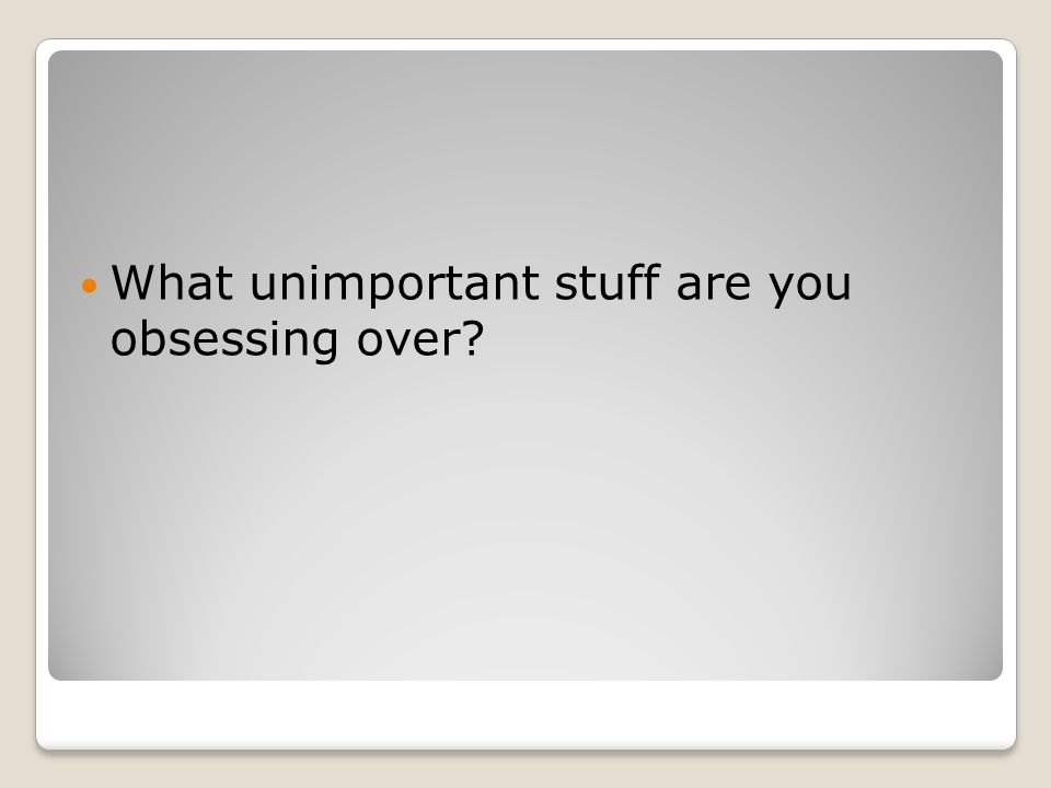 What unimportant stuff are you obsessing over
