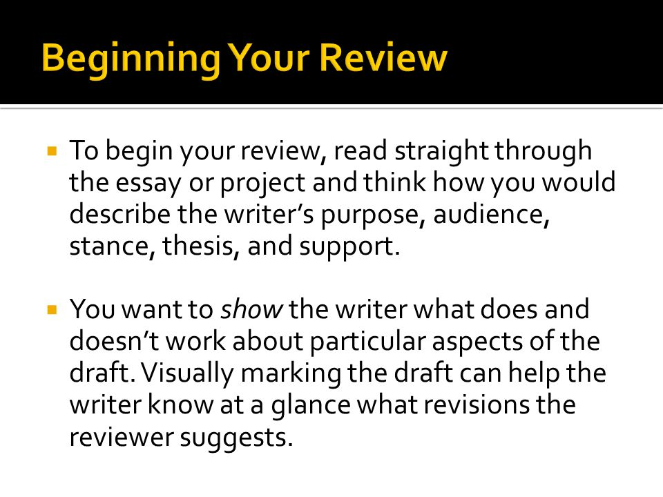  To begin your review, read straight through the essay or project and think how you would describe the writer's purpose, audience, stance, thesis, and support.