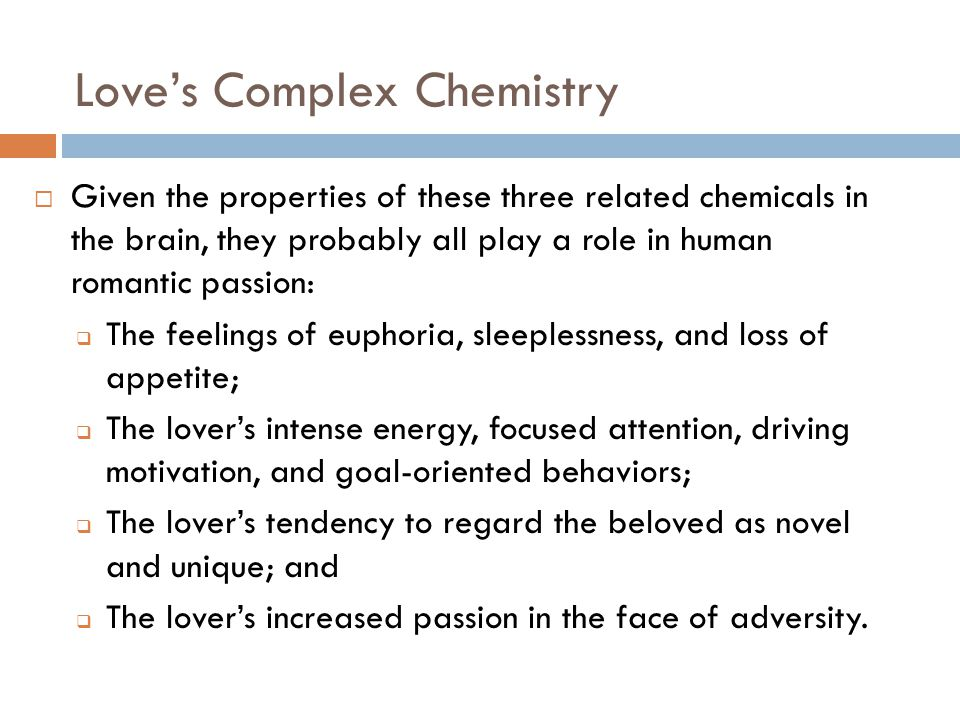 Love's Complex Chemistry  Given the properties of these three related chemicals in the brain, they probably all play a role in human romantic passion:  The feelings of euphoria, sleeplessness, and loss of appetite;  The lover's intense energy, focused attention, driving motivation, and goal-oriented behaviors;  The lover's tendency to regard the beloved as novel and unique; and  The lover's increased passion in the face of adversity.