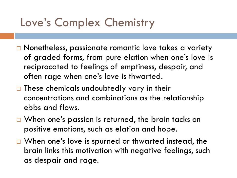 Love's Complex Chemistry  Nonetheless, passionate romantic love takes a variety of graded forms, from pure elation when one's love is reciprocated to feelings of emptiness, despair, and often rage when one's love is thwarted.
