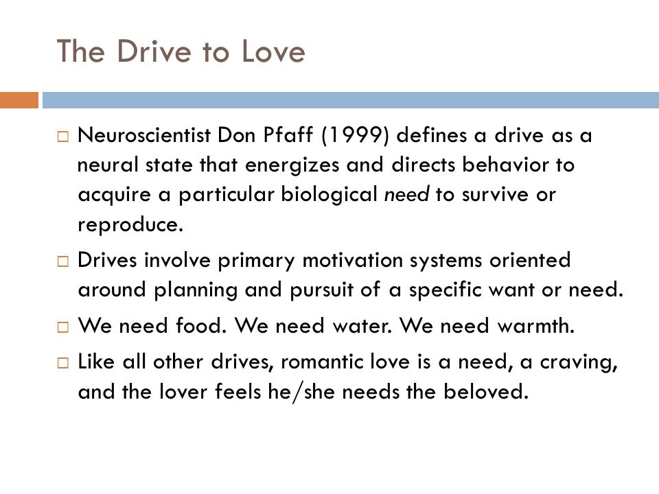 The Drive to Love  Neuroscientist Don Pfaff (1999) defines a drive as a neural state that energizes and directs behavior to acquire a particular biological need to survive or reproduce.
