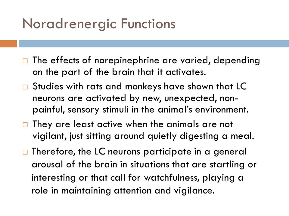Noradrenergic Functions  The effects of norepinephrine are varied, depending on the part of the brain that it activates.