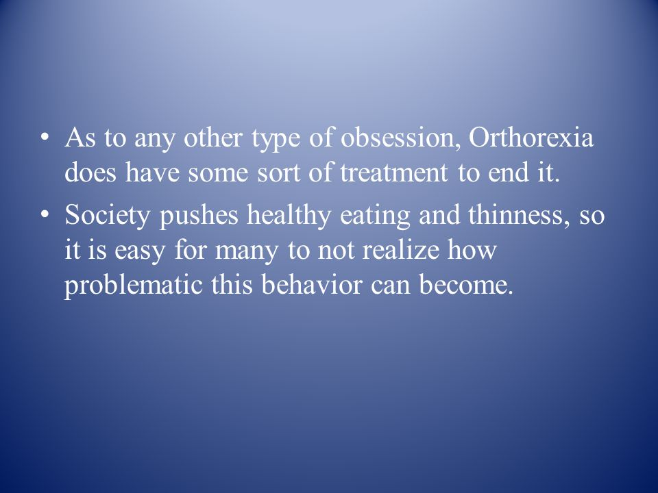 As to any other type of obsession, Orthorexia does have some sort of treatment to end it.