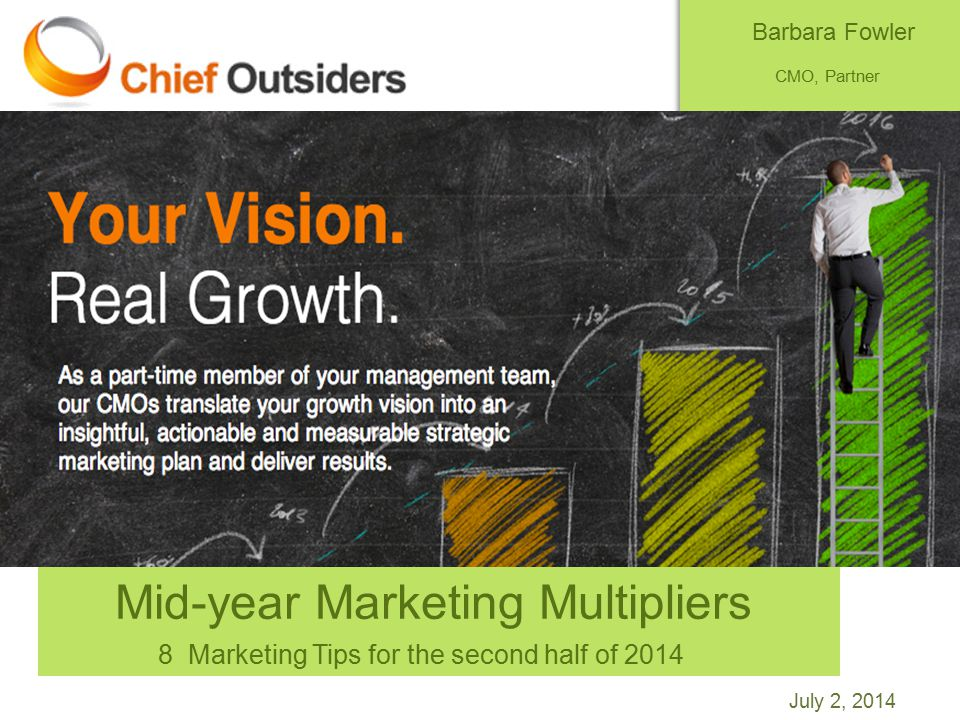 July 2, 2014 Mid-year Marketing Multipliers 8 Marketing Tips for the second half of 2014 Barbara Fowler CMO, Partner Chief Outsiders@barbfow50 @chiefoutsiders bfowler@chiefoutsiders.com