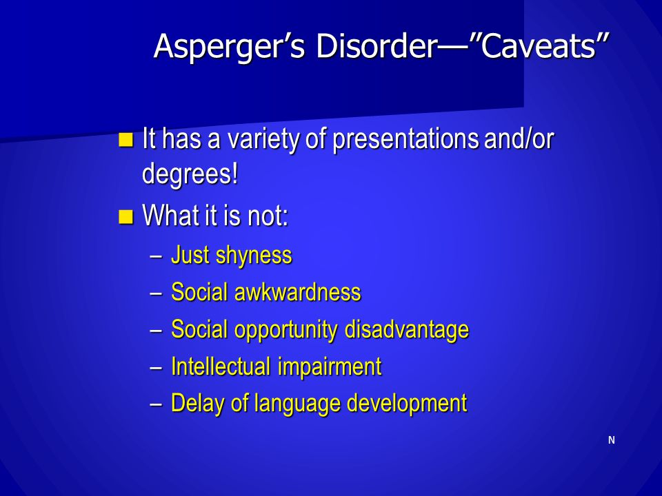 """Asperger's Disorder—""""Caveats"""" It has a variety of presentations and/or degrees! It has a variety of presentations and/or degrees! What it is not: What"""