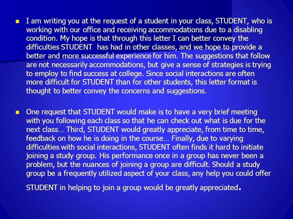I am writing you at the request of a student in your class, STUDENT, who is working with our office and receiving accommodations due to a disabling condition.