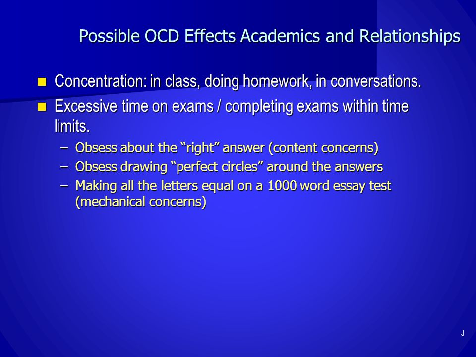 Possible OCD Effects Academics and Relationships Concentration: in class, doing homework, in conversations. Concentration: in class, doing homework, i