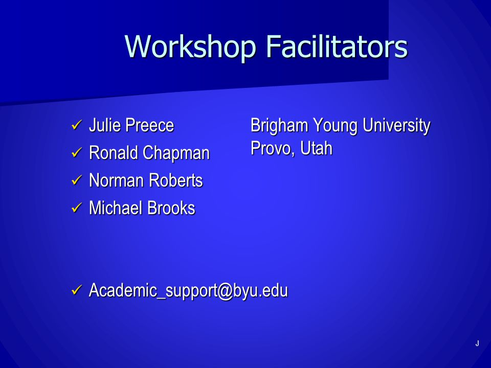 Workshop Facilitators Julie Preece Julie Preece Ronald Chapman Ronald Chapman Norman Roberts Norman Roberts Michael Brooks Michael Brooks Academic_support@byu.edu Academic_support@byu.edu Brigham Young University Provo, Utah J