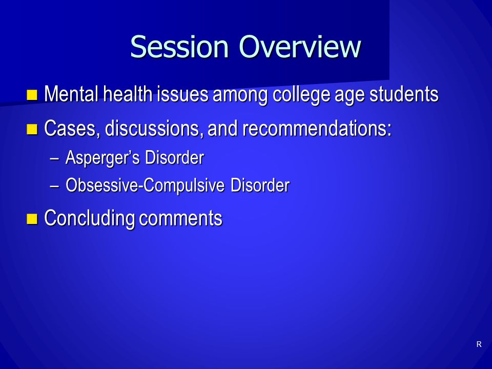 Session Overview Mental health issues among college age students Mental health issues among college age students Cases, discussions, and recommendations: Cases, discussions, and recommendations: –Asperger's Disorder –Obsessive-Compulsive Disorder Concluding comments Concluding comments R