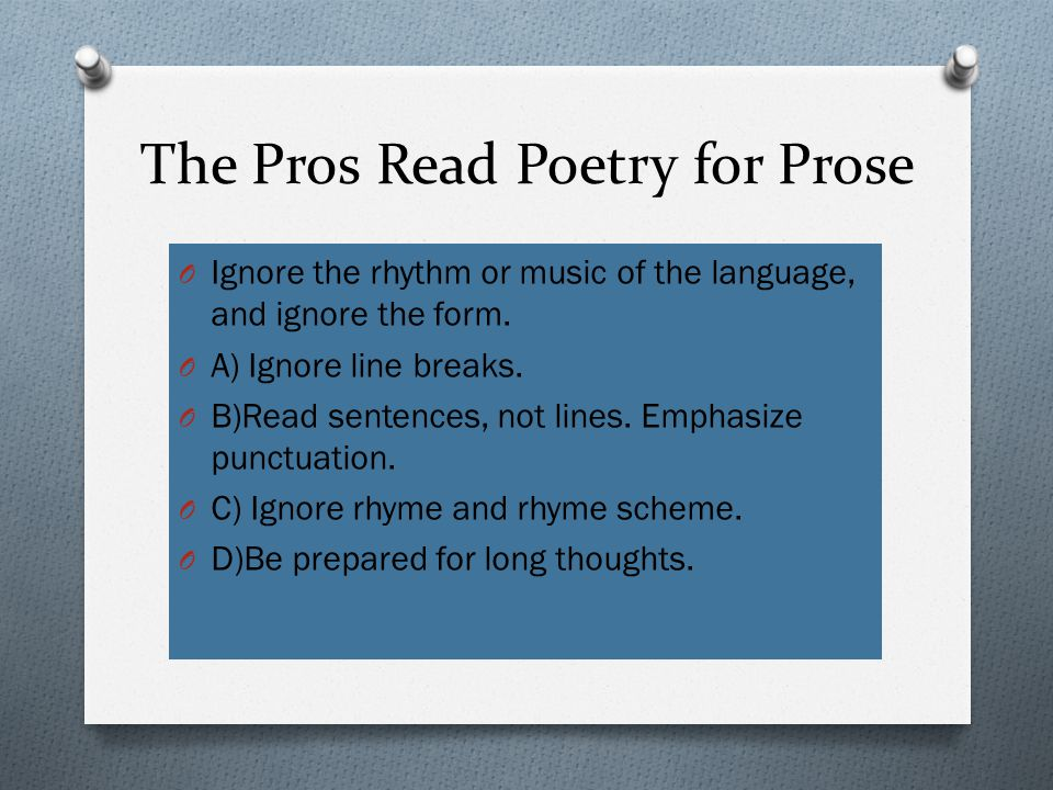 The Pros Read Poetry for Prose O Ignore the rhythm or music of the language, and ignore the form.