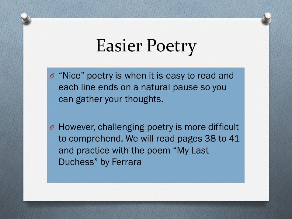 Easier Poetry O Nice poetry is when it is easy to read and each line ends on a natural pause so you can gather your thoughts.