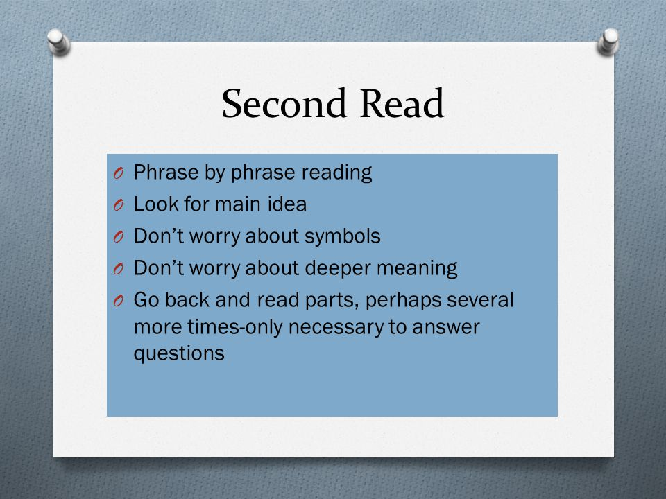 Second Read O Phrase by phrase reading O Look for main idea O Don't worry about symbols O Don't worry about deeper meaning O Go back and read parts, perhaps several more times-only necessary to answer questions
