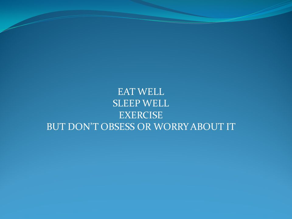 EAT WELL SLEEP WELL EXERCISE BUT DON'T OBSESS OR WORRY ABOUT IT