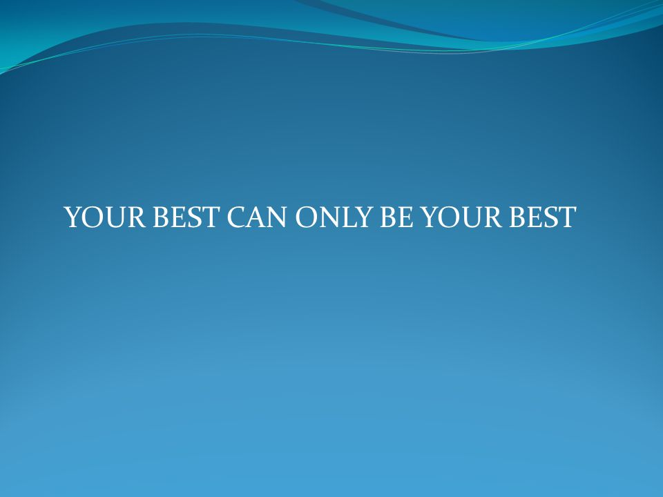 YOUR BEST CAN ONLY BE YOUR BEST