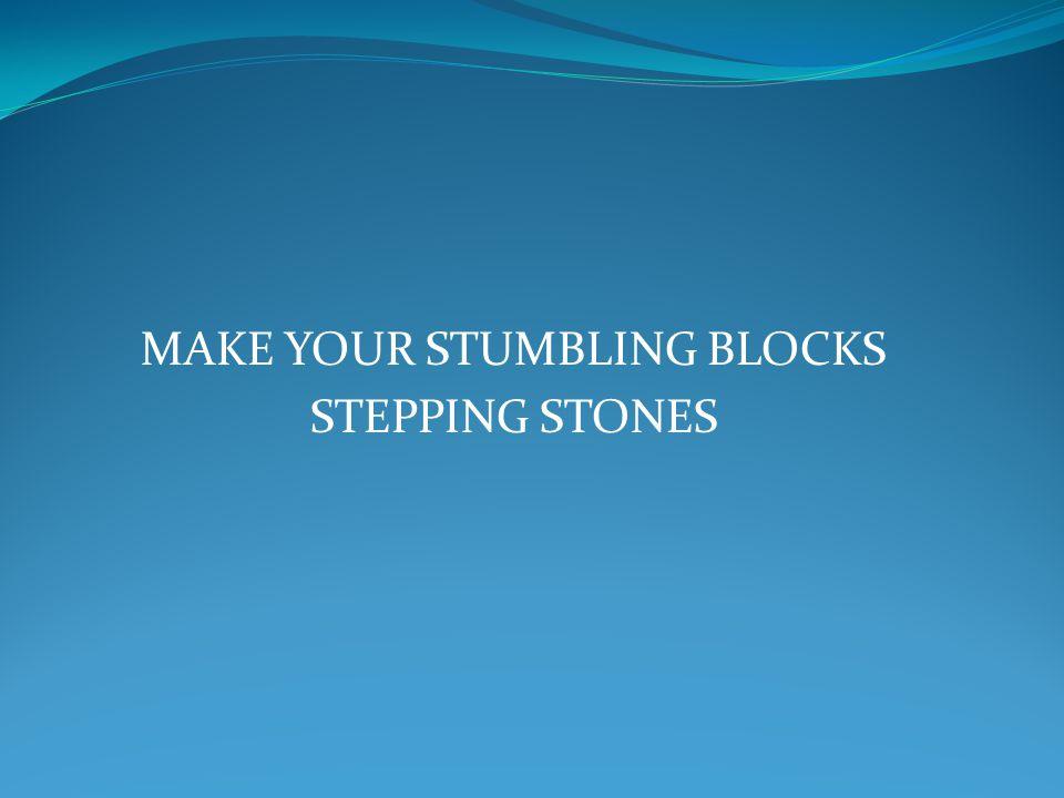 MAKE YOUR STUMBLING BLOCKS STEPPING STONES