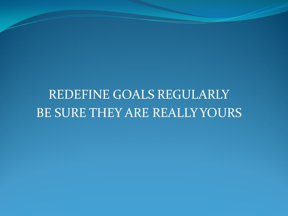 REDEFINE GOALS REGULARLY BE SURE THEY ARE REALLY YOURS