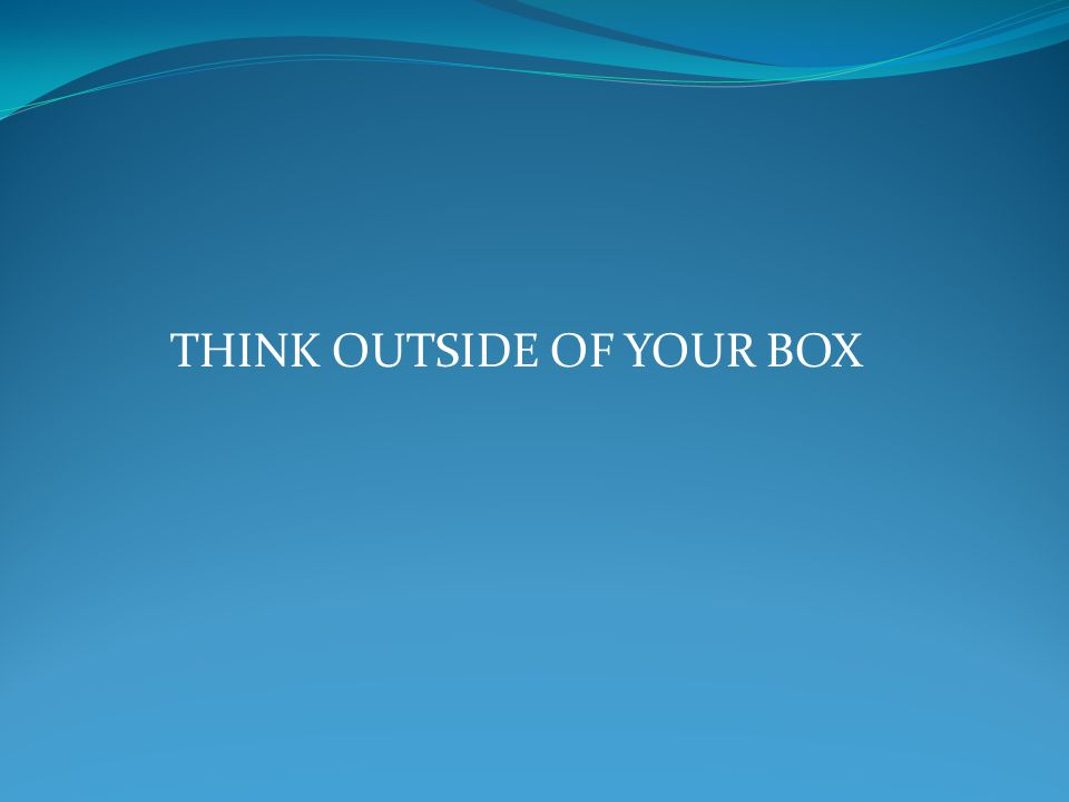 THINK OUTSIDE OF YOUR BOX