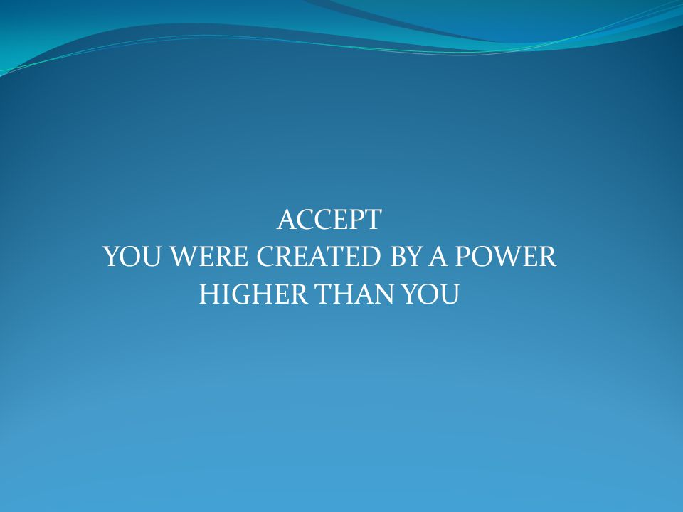 ACCEPT YOU WERE CREATED BY A POWER HIGHER THAN YOU