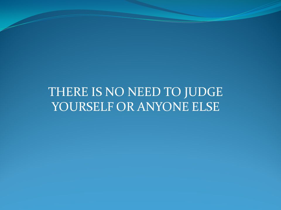 THERE IS NO NEED TO JUDGE YOURSELF OR ANYONE ELSE