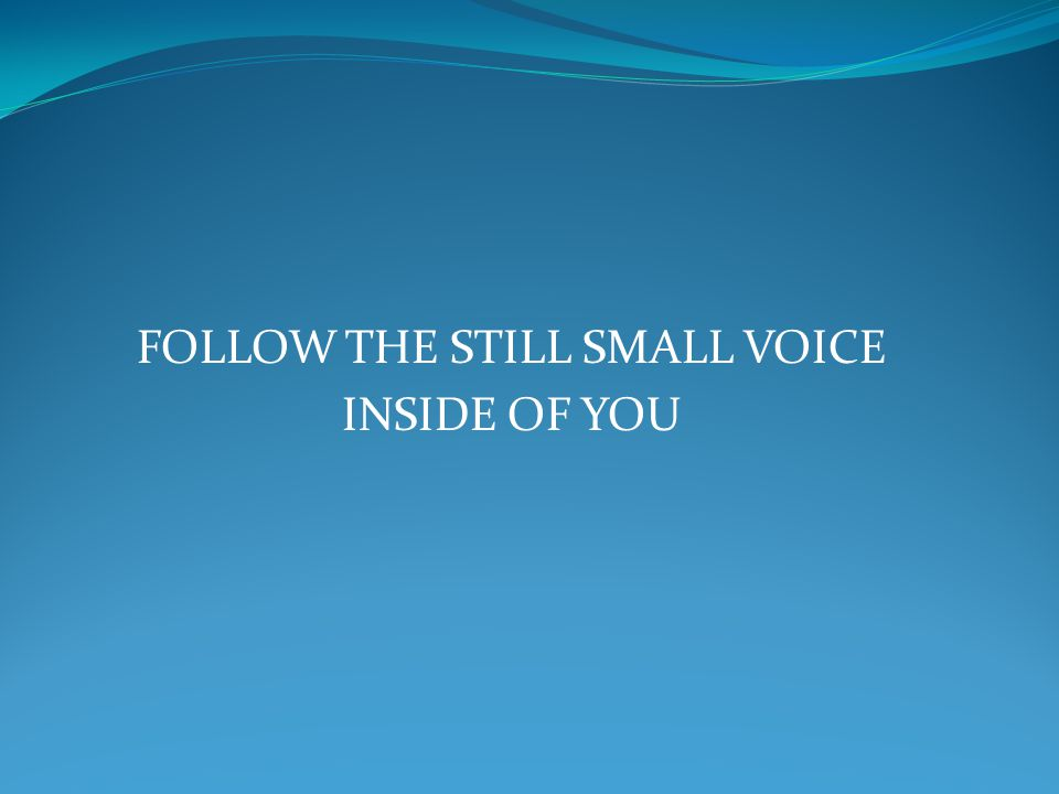 FOLLOW THE STILL SMALL VOICE INSIDE OF YOU
