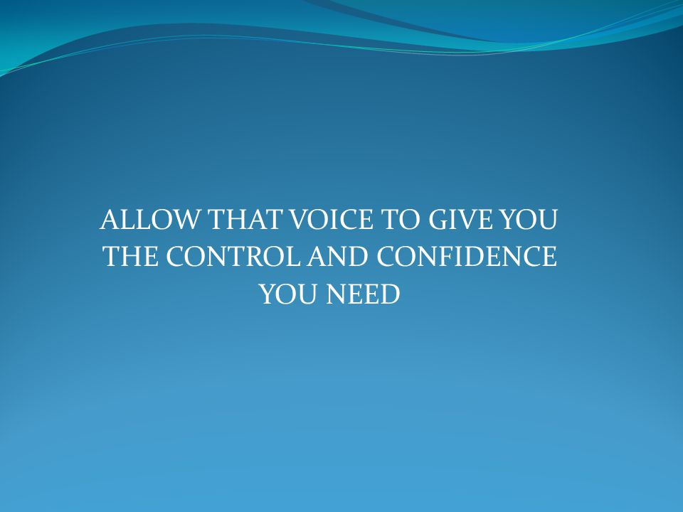 ALLOW THAT VOICE TO GIVE YOU THE CONTROL AND CONFIDENCE YOU NEED