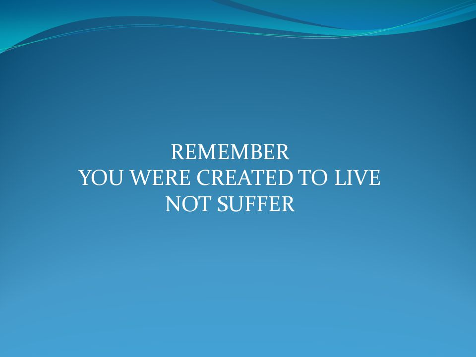 REMEMBER YOU WERE CREATED TO LIVE NOT SUFFER