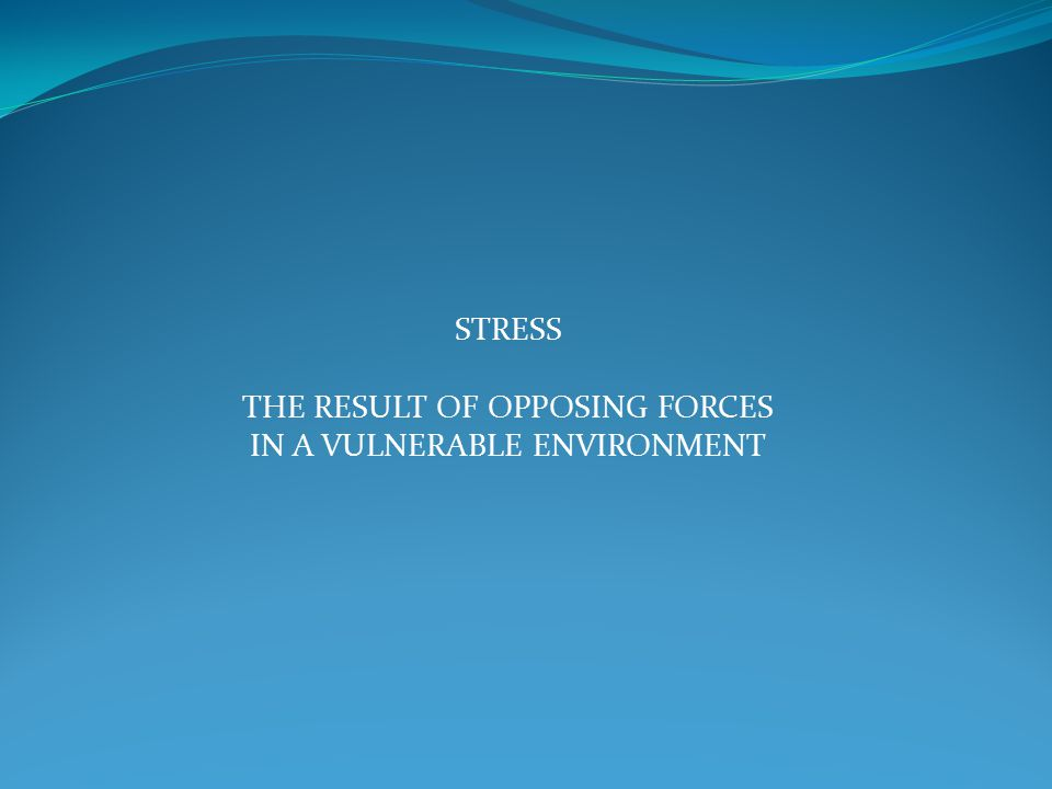 STRESS THE RESULT OF OPPOSING FORCES IN A VULNERABLE ENVIRONMENT