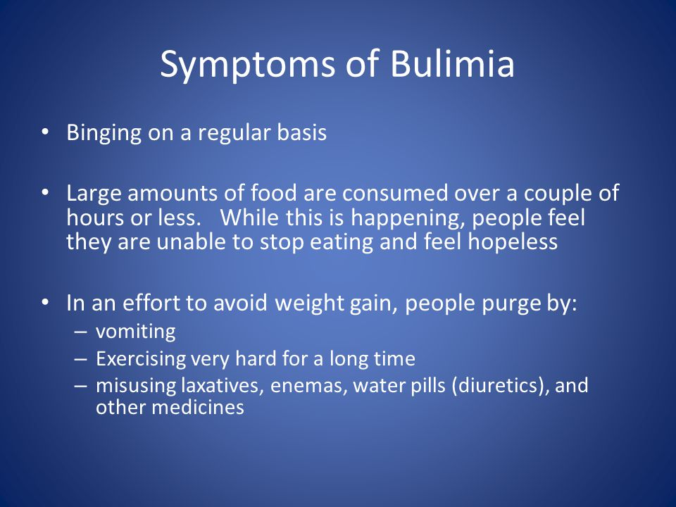 Symptoms of Bulimia Binging on a regular basis Large amounts of food are consumed over a couple of hours or less.