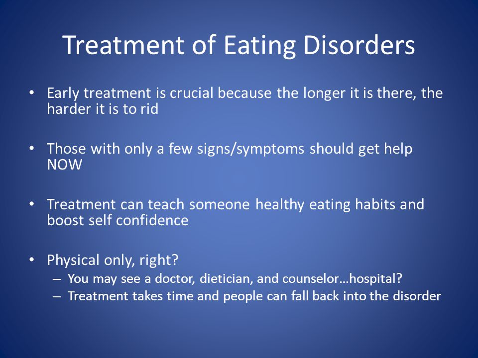Treatment of Eating Disorders Early treatment is crucial because the longer it is there, the harder it is to rid Those with only a few signs/symptoms should get help NOW Treatment can teach someone healthy eating habits and boost self confidence Physical only, right.
