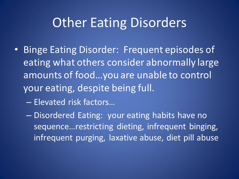 Other Eating Disorders Binge Eating Disorder: Frequent episodes of eating what others consider abnormally large amounts of food…you are unable to control your eating, despite being full.