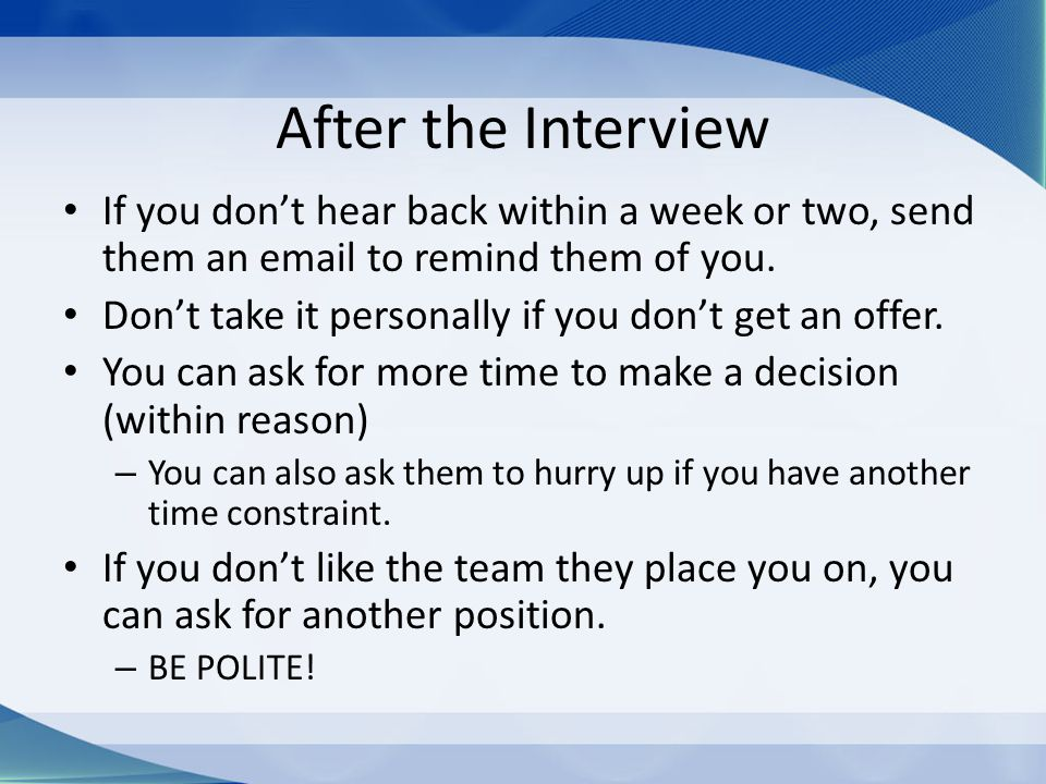 After the Interview If you don't hear back within a week or two, send them an email to remind them of you.