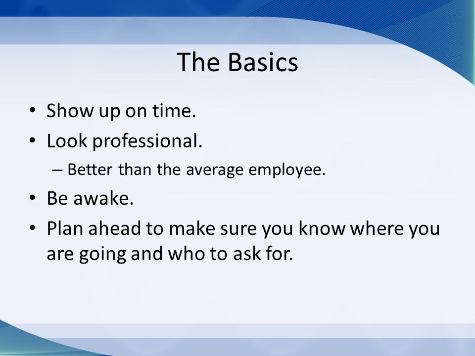 The Basics Show up on time. Look professional. – Better than the average employee.