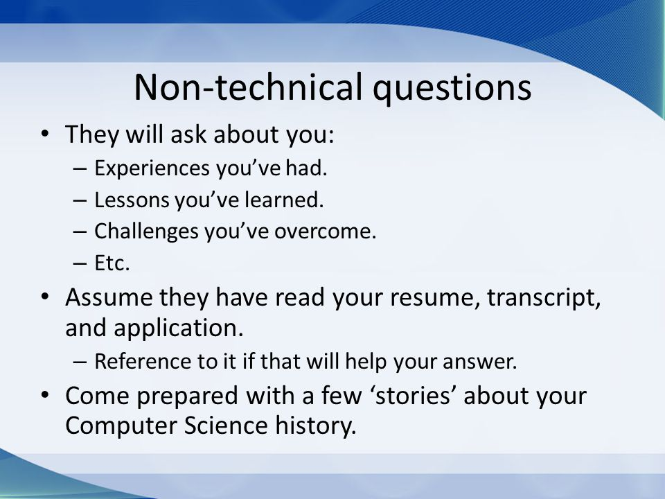Non-technical questions They will ask about you: – Experiences you've had.