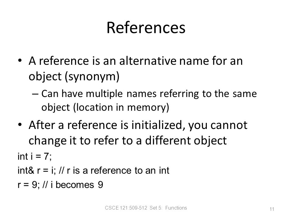 CSCE 121:509-512 Set 5: Functions References A reference is an alternative name for an object (synonym) – Can have multiple names referring to the same object (location in memory) After a reference is initialized, you cannot change it to refer to a different object int i = 7; int& r = i; // r is a reference to an int r = 9; // i becomes 9 11
