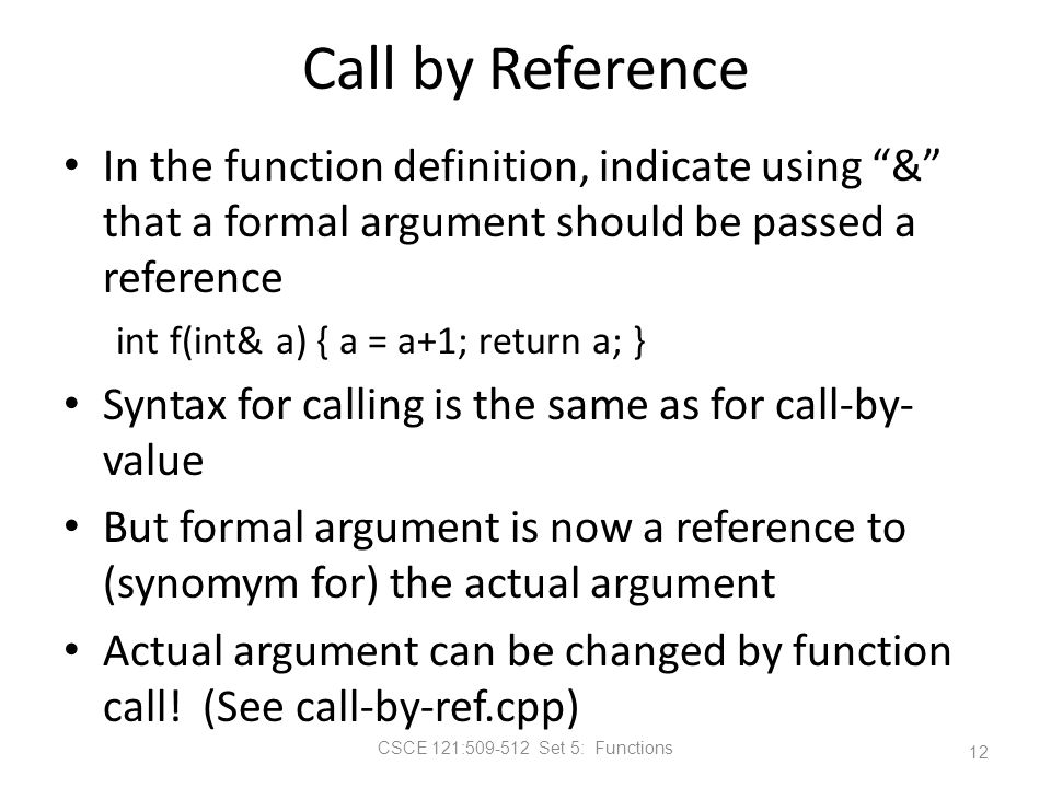 CSCE 121:509-512 Set 5: Functions Call by Reference In the function definition, indicate using & that a formal argument should be passed a reference int f(int& a) { a = a+1; return a; } Syntax for calling is the same as for call-by- value But formal argument is now a reference to (synomym for) the actual argument Actual argument can be changed by function call.
