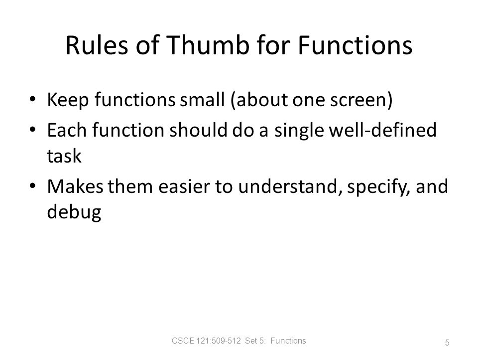 CSCE 121:509-512 Set 5: Functions Rules of Thumb for Functions Keep functions small (about one screen) Each function should do a single well-defined task Makes them easier to understand, specify, and debug 5