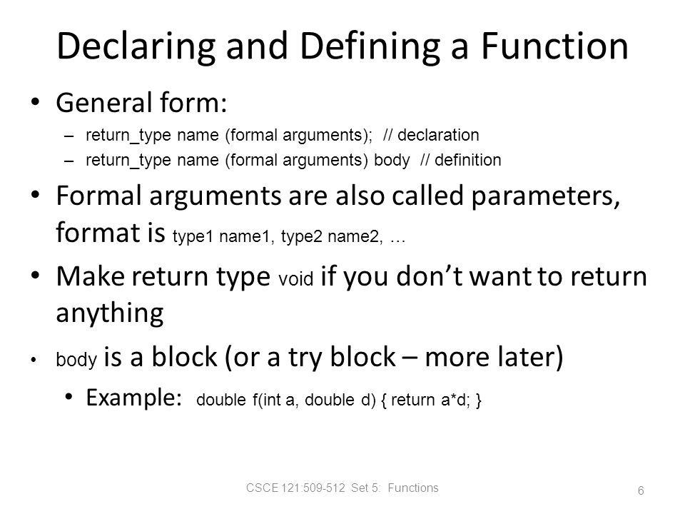 CSCE 121:509-512 Set 5: Functions Declaring and Defining a Function General form: –return_type name (formal arguments); // declaration –return_type name (formal arguments) body // definition Formal arguments are also called parameters, format is type1 name1, type2 name2, … Make return type void if you don't want to return anything body is a block (or a try block – more later) Example: double f(int a, double d) { return a*d; } 6